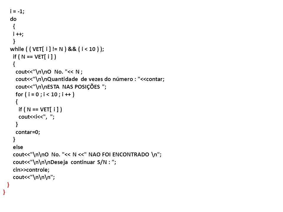 i = -1; do. { i ++; } while ( ( VET[ i ] != N ) && ( i < 10 ) ); if ( N == VET[ i ] ) cout<< \n\nO No. << N ;